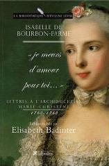 Lettres à l'archiduchesse Marie-Christine 1760-1763 : Je meurs d'amour pour toi... (Isabelle de Bourbon-Parme, présentées par Elisabeth Badinter)